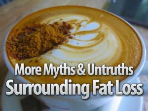 More Myths Surrounding Fat Loss