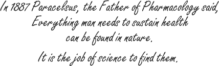 Paracelsus, the Father of Pharmacology said, Everything man needs to sustain health can be found in nature.